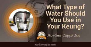 What Type of Water Should You Use in Your Keurig